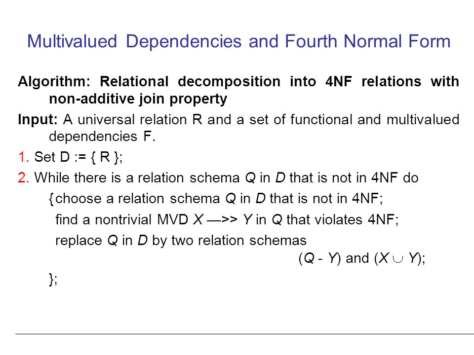 Multivalued Dependencies and Fourth Normal Form Algorithm: Relational decomposition into 4NF relations with non-additive join property Input: A universal relation R and a set of functional and multivalued dependencies F.