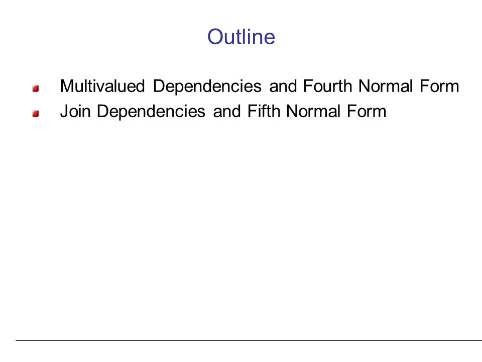 Outline Multivalued Dependencies and Fourth Normal Form Join Dependencies and Fifth Normal Form