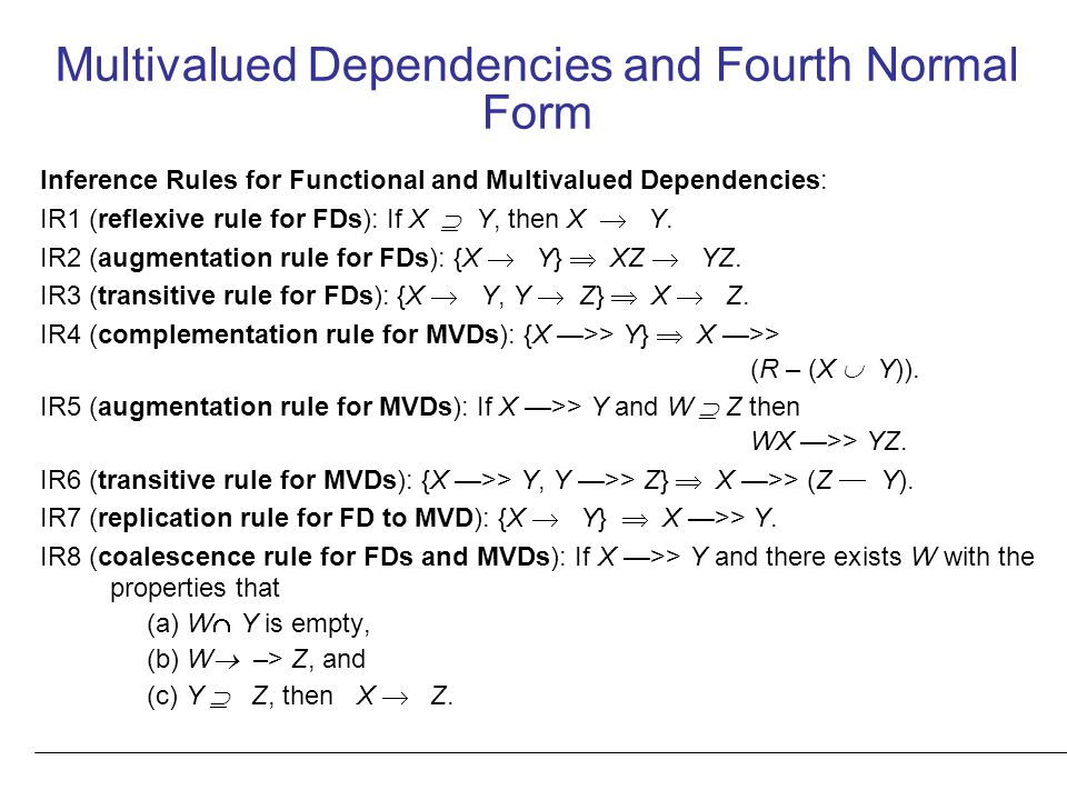 Multivalued Dependencies and Fourth Normal Form Inference Rules for Functional and Multivalued Dependencies: IR1 (reflexive rule for FDs): If X  Y, then X  Y.
