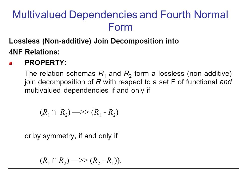 Multivalued Dependencies and Fourth Normal Form Lossless (Non-additive) Join Decomposition into 4NF Relations: PROPERTY: The relation schemas R 1 and