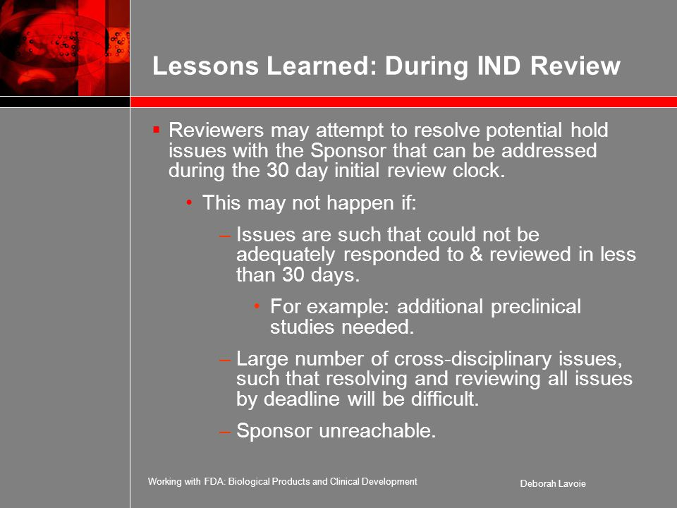Working with FDA: Biological Products and Clinical Development Deborah Lavoie Lessons Learned: During IND Review  Reviewers may attempt to resolve potential hold issues with the Sponsor that can be addressed during the 30 day initial review clock.