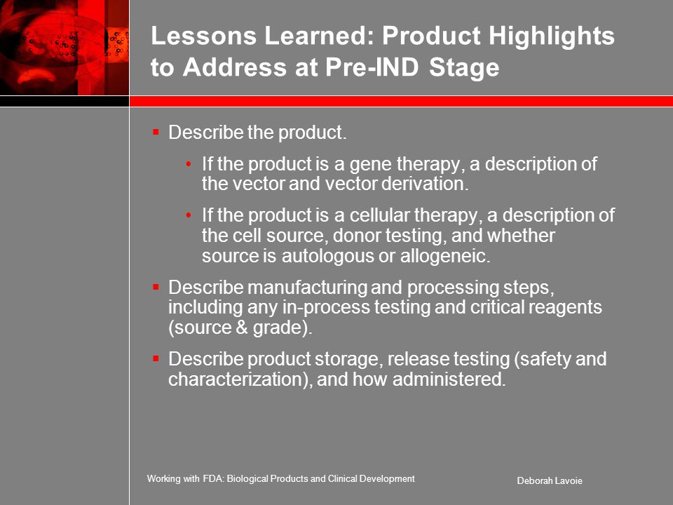 Working with FDA: Biological Products and Clinical Development Deborah Lavoie Lessons Learned: Product Highlights to Address at Pre-IND Stage  Describe the product.