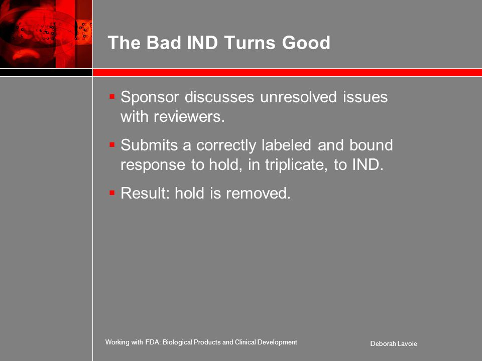 Working with FDA: Biological Products and Clinical Development Deborah Lavoie The Bad IND Turns Good  Sponsor discusses unresolved issues with reviewers.