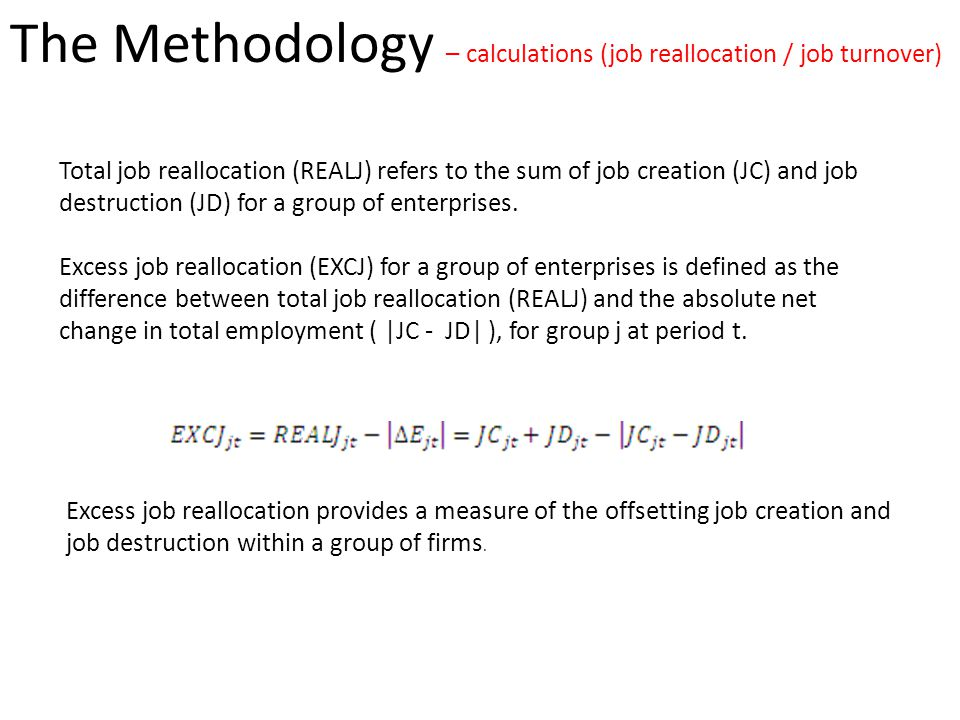The Methodology – calculations (job reallocation / job turnover) Total job reallocation (REALJ) refers to the sum of job creation (JC) and job destruction (JD) for a group of enterprises.