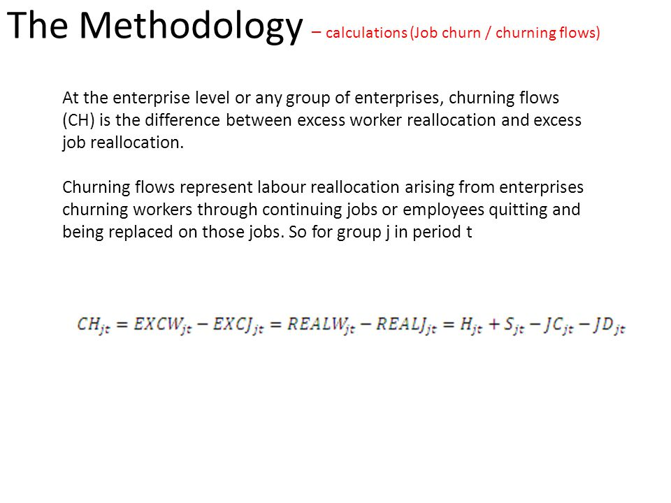 The Methodology – calculations (Job churn / churning flows) At the enterprise level or any group of enterprises, churning flows (CH) is the difference between excess worker reallocation and excess job reallocation.
