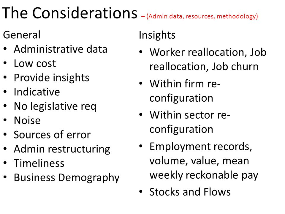 General Administrative data Low cost Provide insights Indicative No legislative req Noise Sources of error Admin restructuring Timeliness Business Demography The Considerations – (Admin data, resources, methodology) Insights Worker reallocation, Job reallocation, Job churn Within firm re- configuration Within sector re- configuration Employment records, volume, value, mean weekly reckonable pay Stocks and Flows