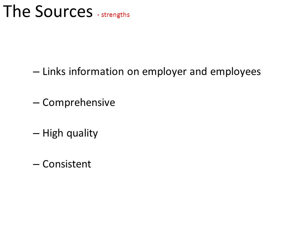 The Sources - strengths – Links information on employer and employees – Comprehensive – High quality – Consistent