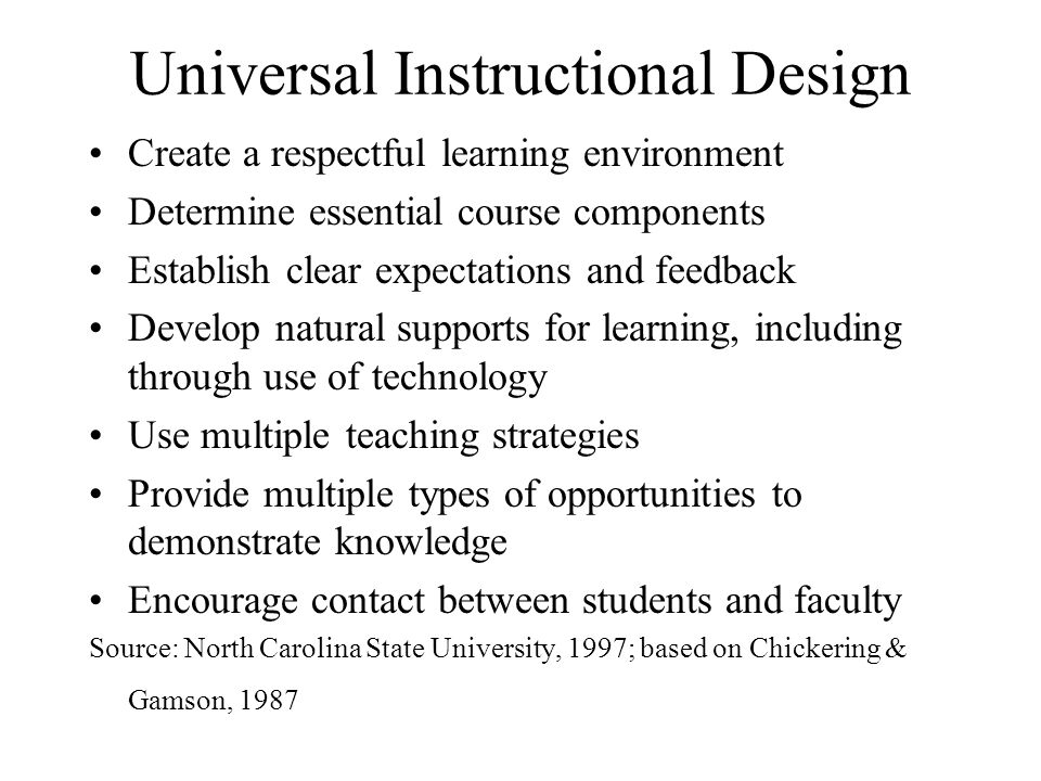 Universal Instructional Design Create a respectful learning environment Determine essential course components Establish clear expectations and feedback Develop natural supports for learning, including through use of technology Use multiple teaching strategies Provide multiple types of opportunities to demonstrate knowledge Encourage contact between students and faculty Source: North Carolina State University, 1997; based on Chickering & Gamson, 1987