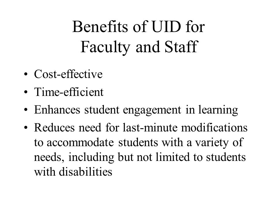 Benefits of UID for Faculty and Staff Cost-effective Time-efficient Enhances student engagement in learning Reduces need for last-minute modifications to accommodate students with a variety of needs, including but not limited to students with disabilities