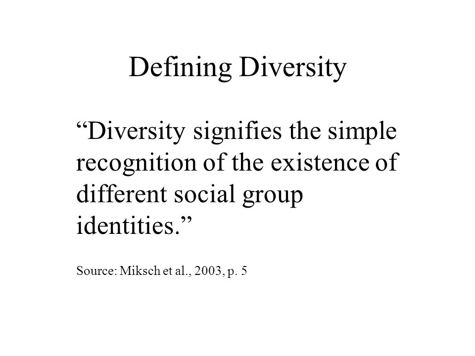 Defining Diversity Diversity signifies the simple recognition of the existence of different social group identities. Source: Miksch et al., 2003, p.