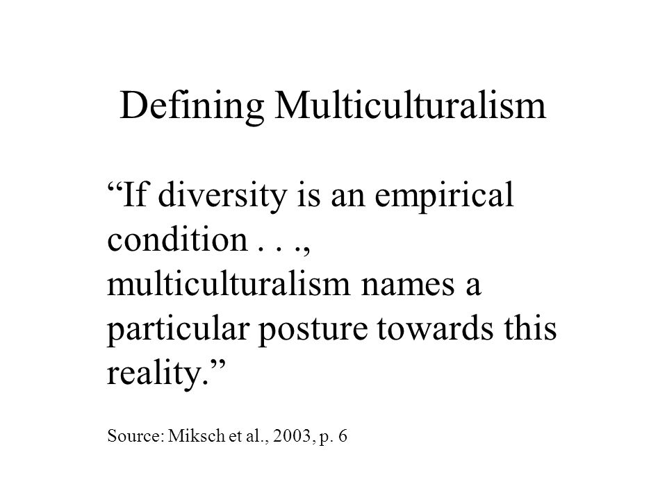 Defining Multiculturalism If diversity is an empirical condition..., multiculturalism names a particular posture towards this reality. Source: Miksch et al., 2003, p.