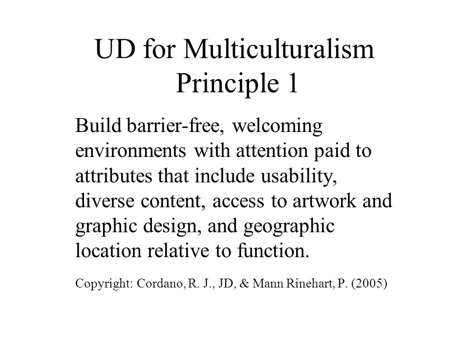 UD for Multiculturalism Principle 1 Build barrier-free, welcoming environments with attention paid to attributes that include usability, diverse content, access to artwork and graphic design, and geographic location relative to function.