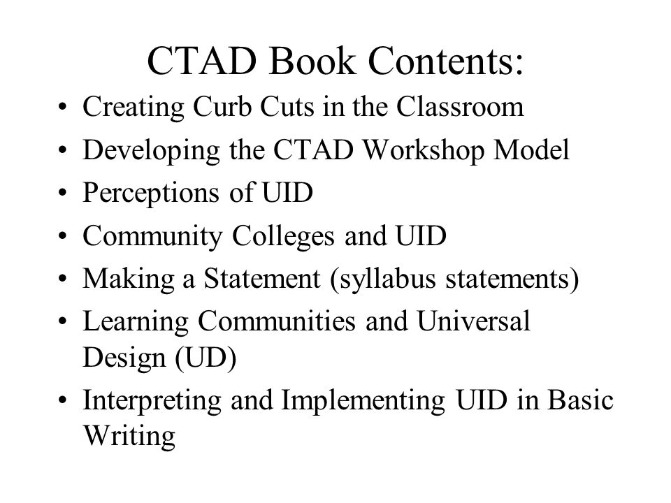CTAD Book Contents: Creating Curb Cuts in the Classroom Developing the CTAD Workshop Model Perceptions of UID Community Colleges and UID Making a Statement (syllabus statements) Learning Communities and Universal Design (UD) Interpreting and Implementing UID in Basic Writing