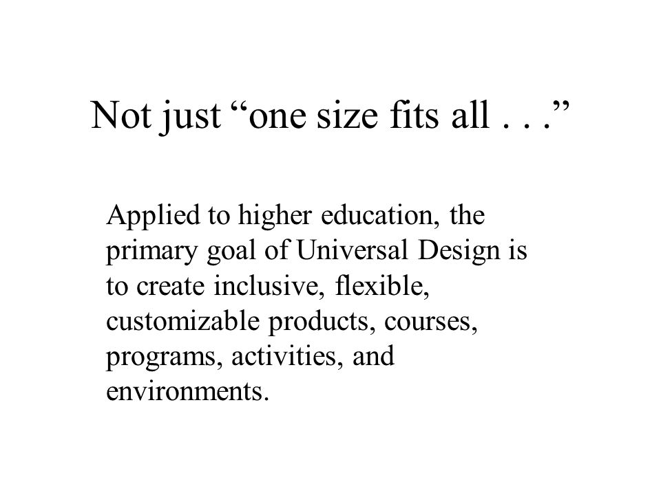 Not just one size fits all... Applied to higher education, the primary goal of Universal Design is to create inclusive, flexible, customizable products, courses, programs, activities, and environments.