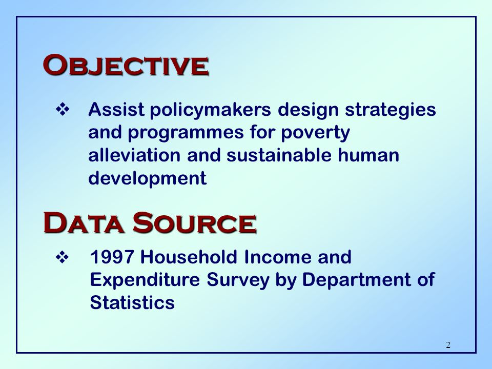 2 Objective  Assist policymakers design strategies and programmes for poverty alleviation and sustainable human development Data Source  1997 Household Income and Expenditure Survey by Department of Statistics