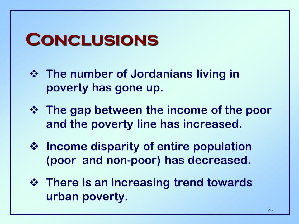 26 Key Findings (1997)  Poverty line: JD 468 per capita per year  Poverty incidence: 25% of households; 33% of population; 1.5 million  Poverty gap: 6.8 % or JD 185 million  Poverty severity index: 3.0%  Gini index: 36%