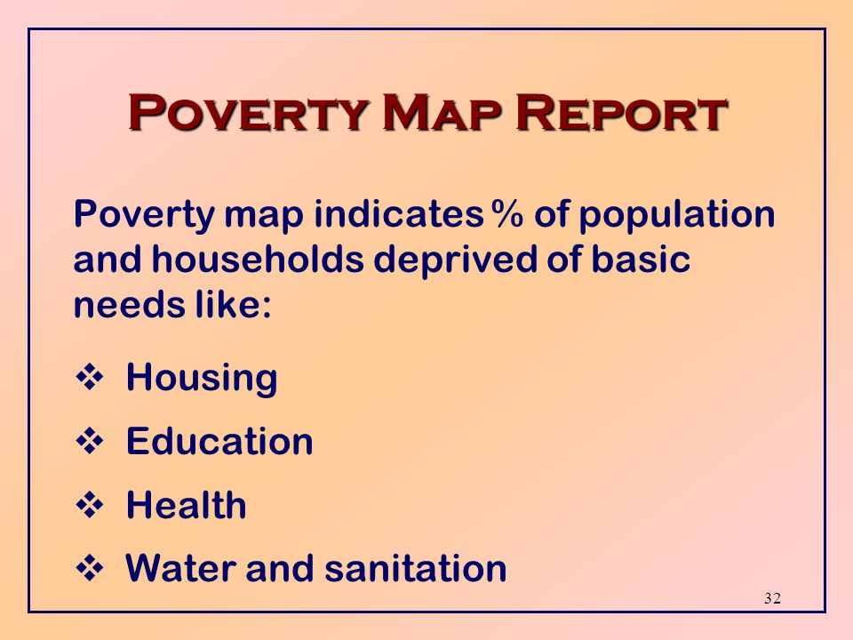 31 Poverty Profile Report Poverty profile is used to design, target and monitor economic policies such as:  Poverty alleviation  Unemployment  Social assistance  Wages  Prices and taxes