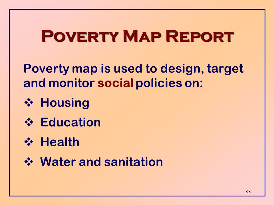 32 Poverty Map Report Poverty map indicates % of population and households deprived of basic needs like:  Housing  Education  Health  Water and sanitation