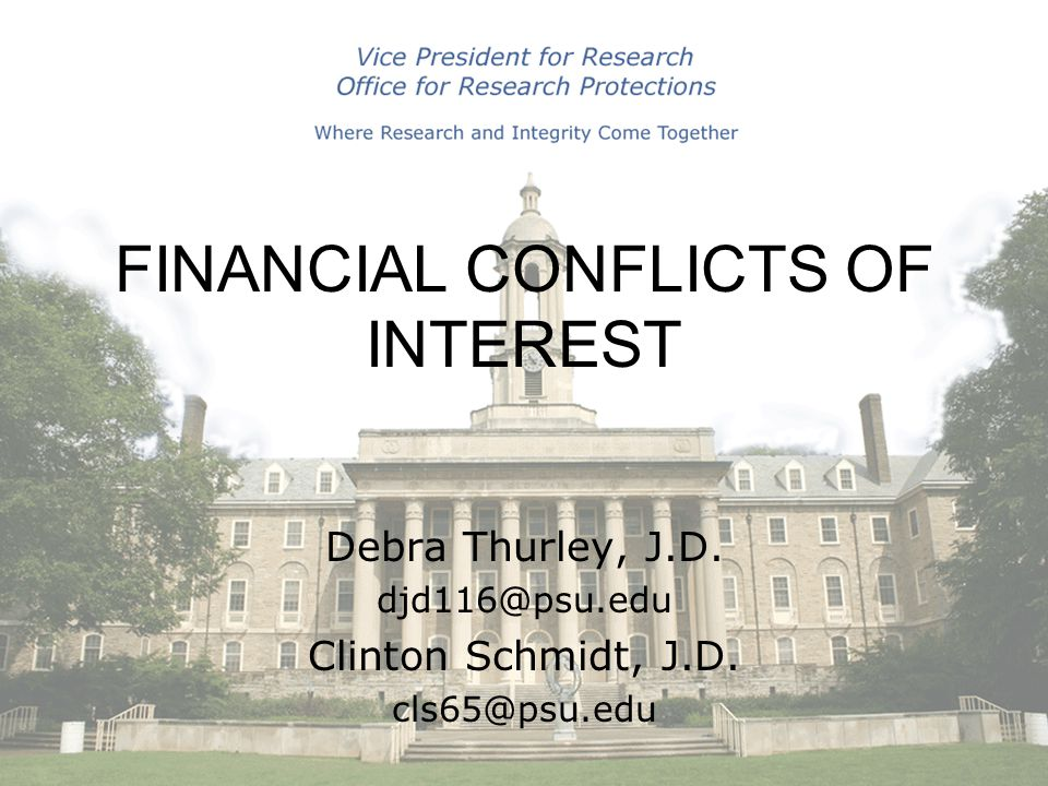 Debra Thurley, J.D. djd116@psu.edu Clinton Schmidt, J.D. cls65@psu.edu FINANCIAL CONFLICTS OF INTEREST