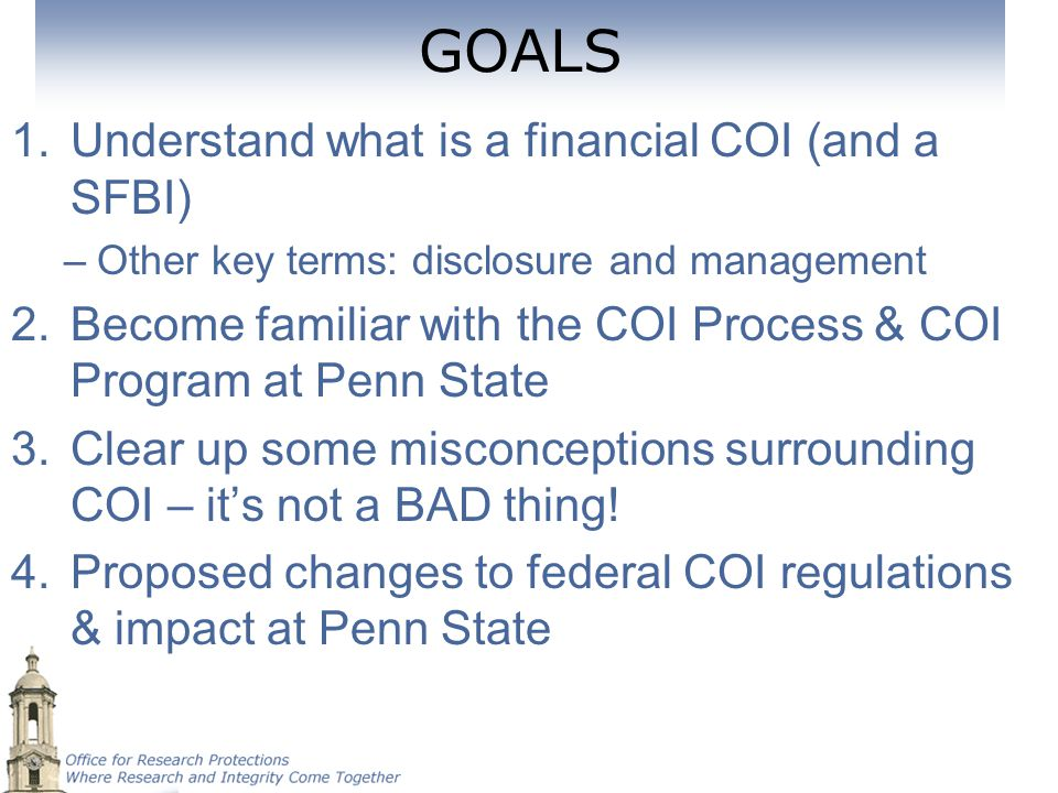 GOALS 1.Understand what is a financial COI (and a SFBI) –Other key terms: disclosure and management 2.Become familiar with the COI Process & COI Progr