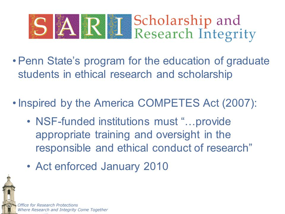 Penn State's program for the education of graduate students in ethical research and scholarship Inspired by the America COMPETES Act (2007): NSF-funde