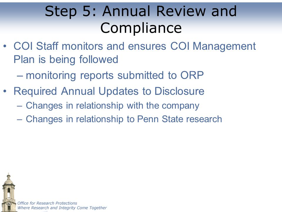 Step 5: Annual Review and Compliance COI Staff monitors and ensures COI Management Plan is being followed –monitoring reports submitted to ORP Require