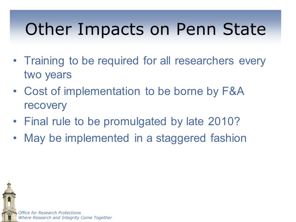 Other Impacts on Penn State Training to be required for all researchers every two years Cost of implementation to be borne by F&A recovery Final rule