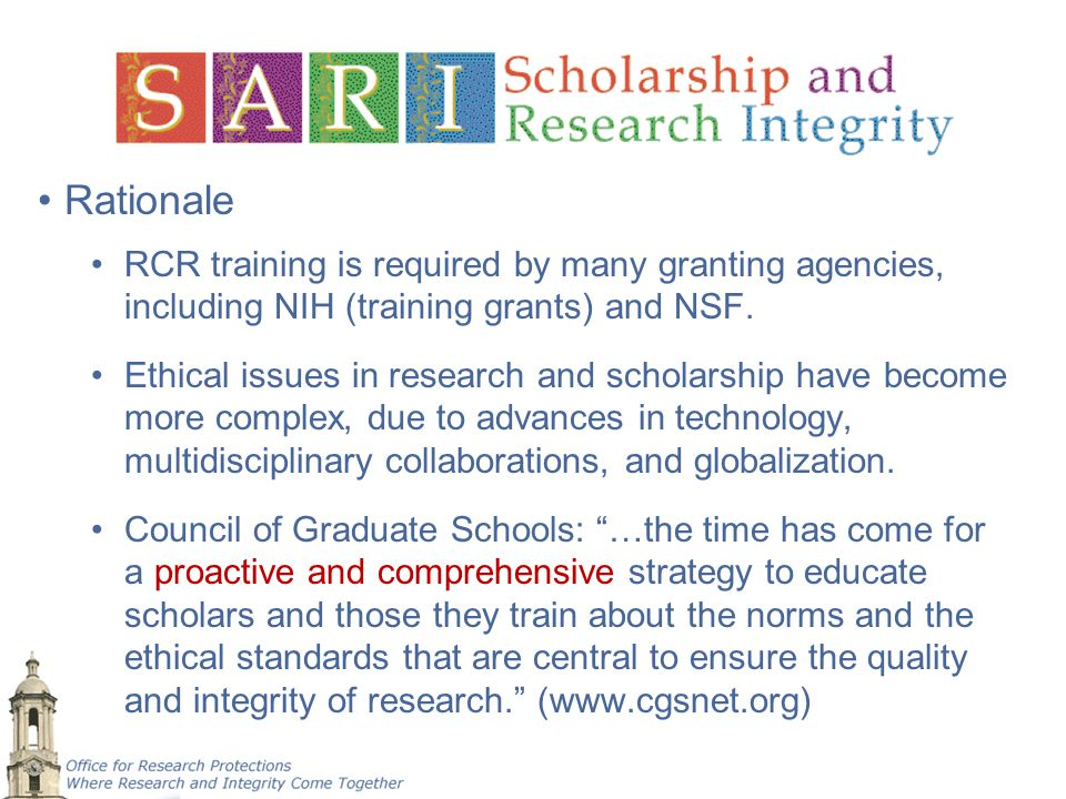 Rationale RCR training is required by many granting agencies, including NIH (training grants) and NSF. Ethical issues in research and scholarship have