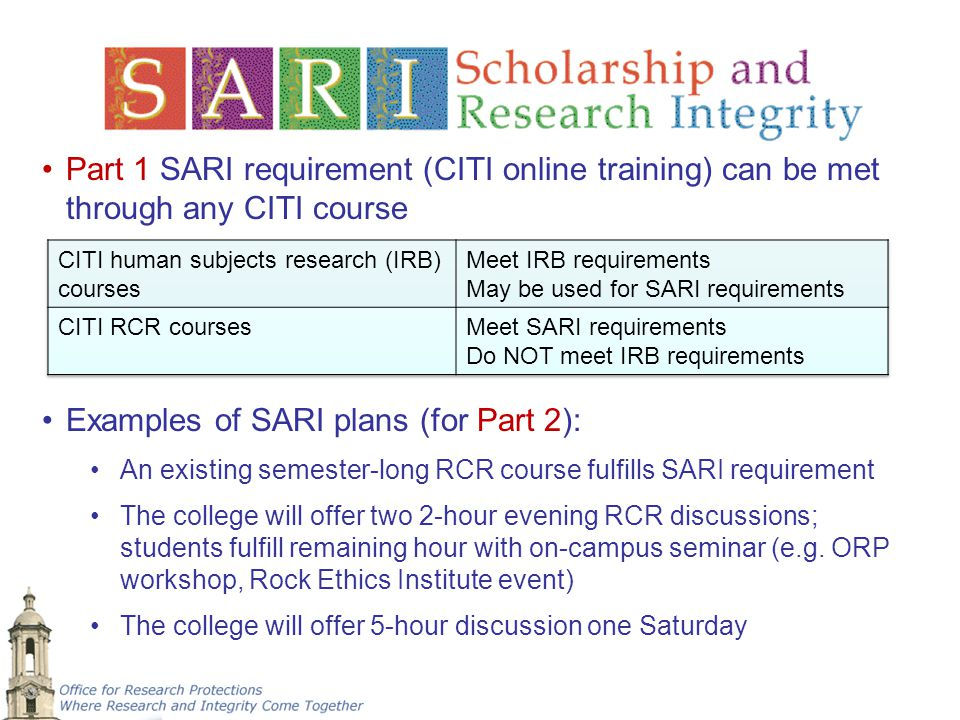 Part 1 SARI requirement (CITI online training) can be met through any CITI course Examples of SARI plans (for Part 2): An existing semester-long RCR c