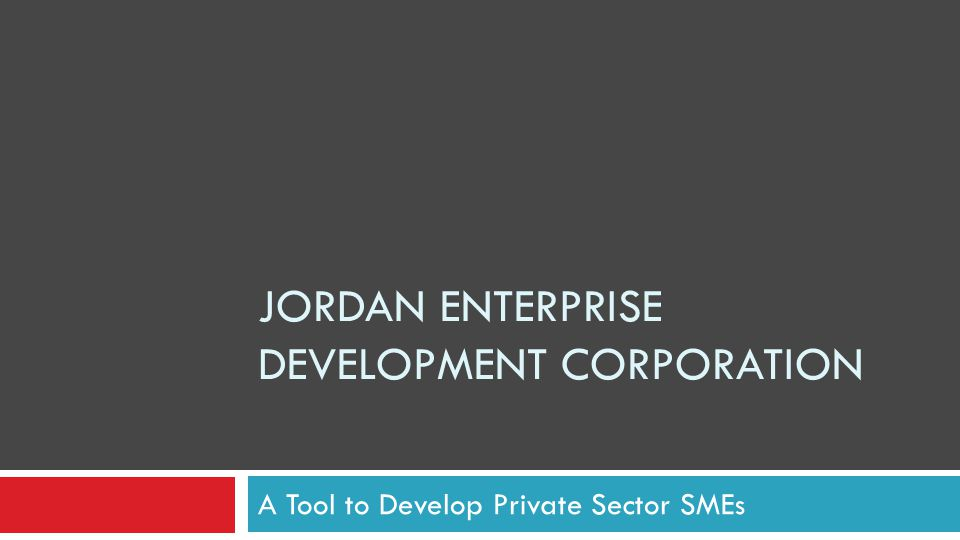 JORDAN ENTERPRISE DEVELOPMENT CORPORATION A Tool to Develop Private Sector SMEs