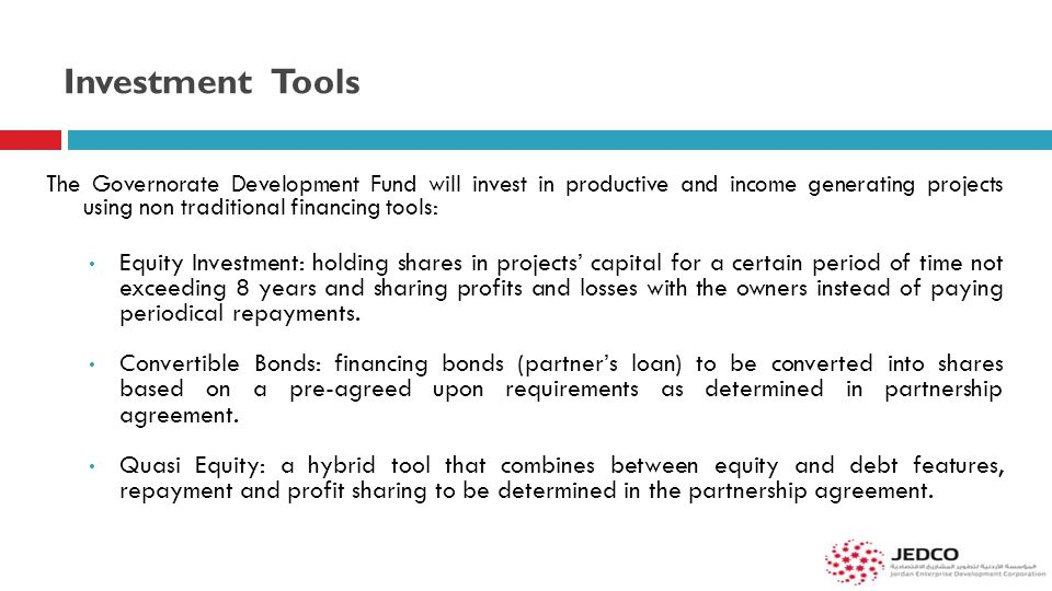 Investment Tools The Governorate Development Fund will invest in productive and income generating projects using non traditional financing tools: Equi