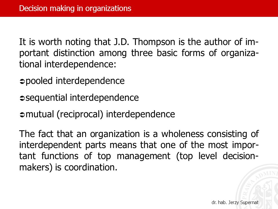 Decision making in organizations It is worth noting that J.D. Thompson is the author of im- portant distinction among three basic forms of organiza- t