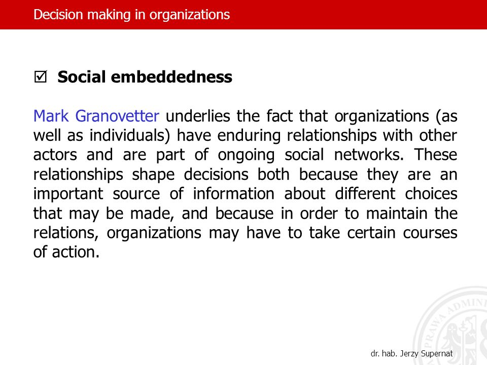 Decision making in organizations  Social embeddedness Mark Granovetter underlies the fact that organizations (as well as individuals) have enduring r