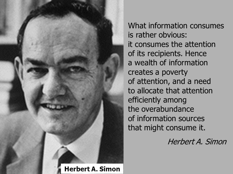 What information consumes is rather obvious: it consumes the attention of its recipients. Hence a wealth of information creates a poverty of attention