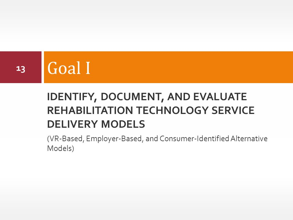IDENTIFY, DOCUMENT, AND EVALUATE REHABILITATION TECHNOLOGY SERVICE DELIVERY MODELS (VR-Based, Employer-Based, and Consumer-Identified Alternative Models) Goal I 13