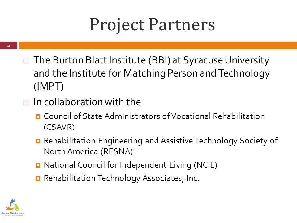 Project Partners  The Burton Blatt Institute (BBI) at Syracuse University and the Institute for Matching Person and Technology (IMPT)  In collaboration with the  Council of State Administrators of Vocational Rehabilitation (CSAVR)  Rehabilitation Engineering and Assistive Technology Society of North America (RESNA)  National Council for Independent Living (NCIL)  Rehabilitation Technology Associates, Inc.