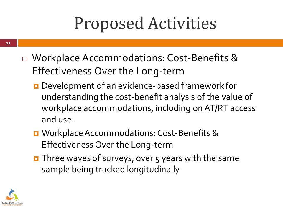 Proposed Activities  Workplace Accommodations: Cost-Benefits & Effectiveness Over the Long-term  Development of an evidence-based framework for understanding the cost-benefit analysis of the value of workplace accommodations, including on AT/RT access and use.