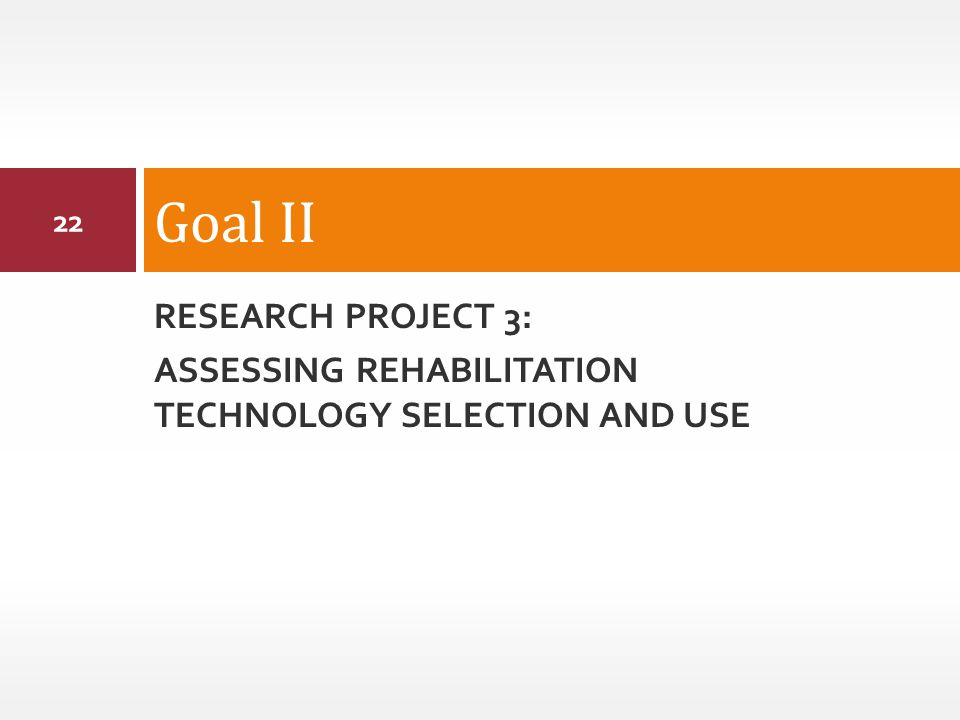 RESEARCH PROJECT 3: ASSESSING REHABILITATION TECHNOLOGY SELECTION AND USE Goal II 22