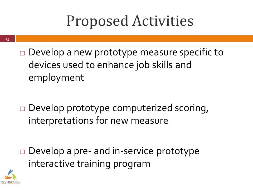 Proposed Activities  Develop a new prototype measure specific to devices used to enhance job skills and employment  Develop prototype computerized scoring, interpretations for new measure  Develop a pre- and in-service prototype interactive training program 23