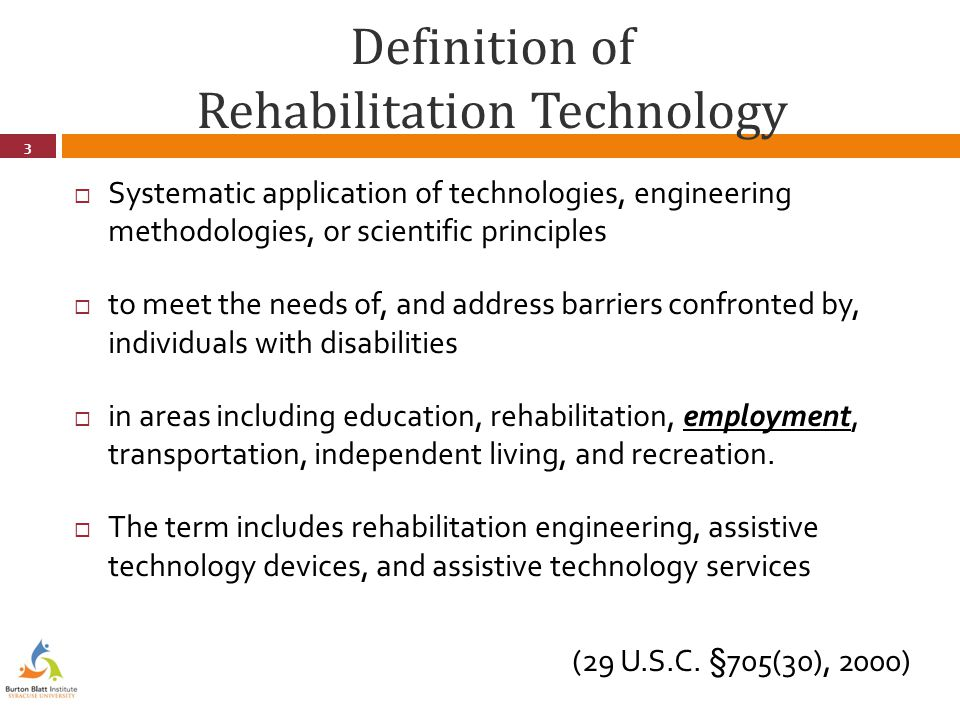 Definition of Rehabilitation Technology  Systematic application of technologies, engineering methodologies, or scientific principles  to meet the needs of, and address barriers confronted by, individuals with disabilities  in areas including education, rehabilitation, employment, transportation, independent living, and recreation.
