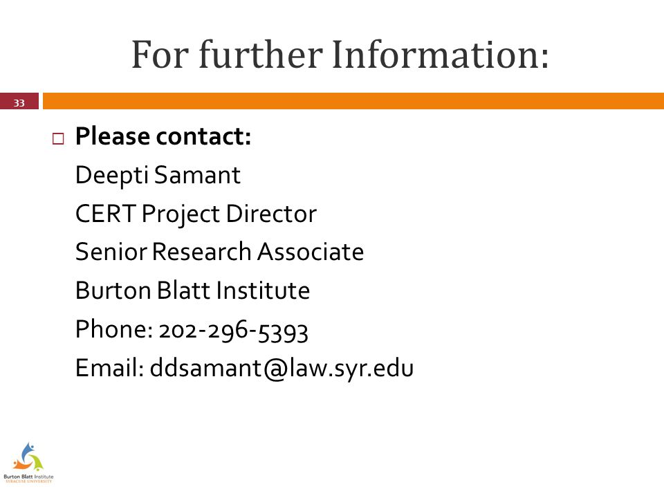 For further Information:  Please contact: Deepti Samant CERT Project Director Senior Research Associate Burton Blatt Institute Phone: 202-296-5393 Email: ddsamant@law.syr.edu 33