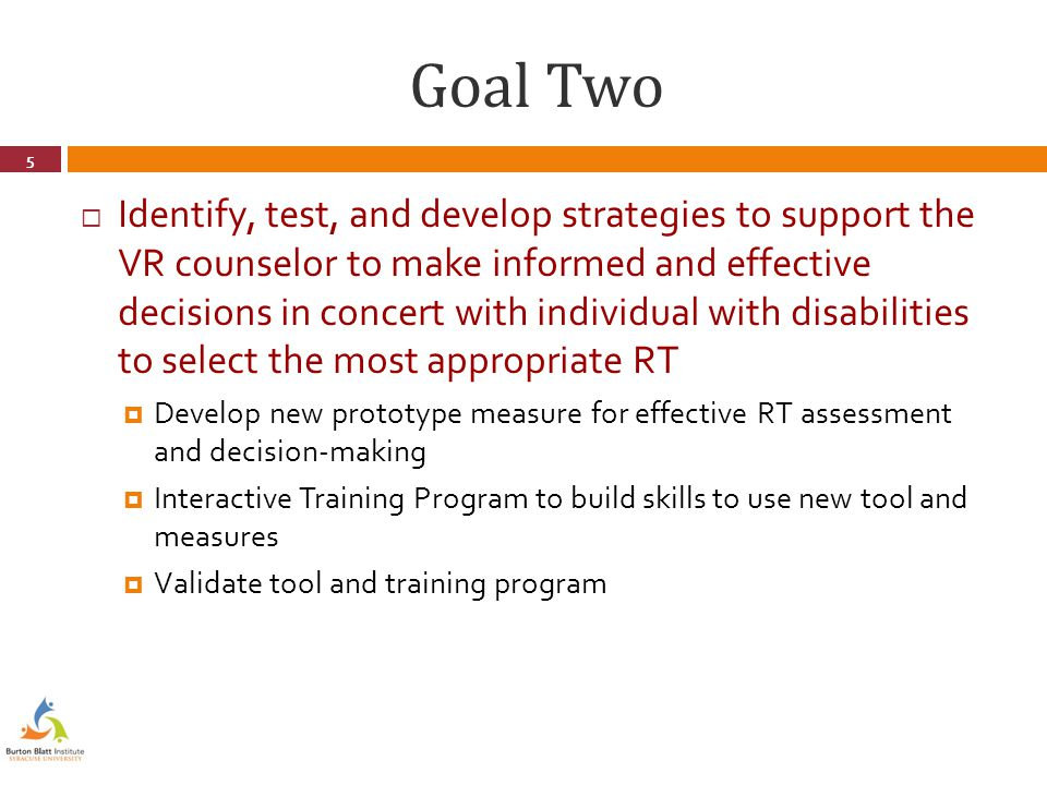 Goal Two  Identify, test, and develop strategies to support the VR counselor to make informed and effective decisions in concert with individual with disabilities to select the most appropriate RT  Develop new prototype measure for effective RT assessment and decision-making  Interactive Training Program to build skills to use new tool and measures  Validate tool and training program 5