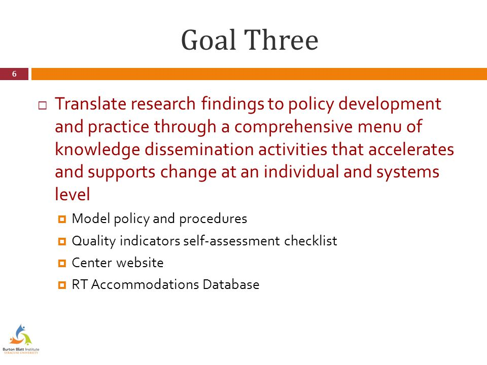 Goal Three  Translate research findings to policy development and practice through a comprehensive menu of knowledge dissemination activities that accelerates and supports change at an individual and systems level  Model policy and procedures  Quality indicators self-assessment checklist  Center website  RT Accommodations Database 6