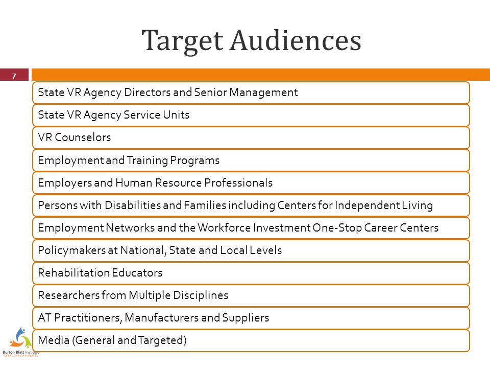 Target Audiences 7 State VR Agency Directors and Senior ManagementState VR Agency Service UnitsVR CounselorsEmployment and Training ProgramsEmployers and Human Resource ProfessionalsPersons with Disabilities and Families including Centers for Independent LivingEmployment Networks and the Workforce Investment One-Stop Career CentersPolicymakers at National, State and Local LevelsRehabilitation EducatorsResearchers from Multiple DisciplinesAT Practitioners, Manufacturers and SuppliersMedia (General and Targeted)