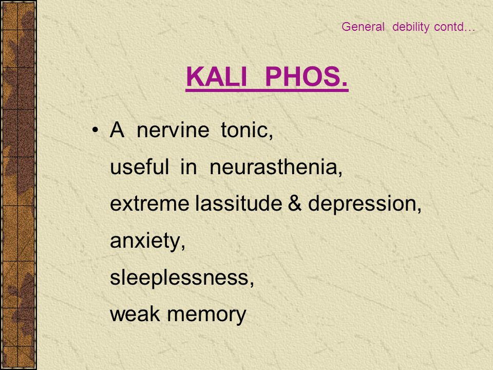 KALI PHOS. A nervine tonic, useful in neurasthenia, extreme lassitude & depression, anxiety, sleeplessness, weak memory General debility contd…
