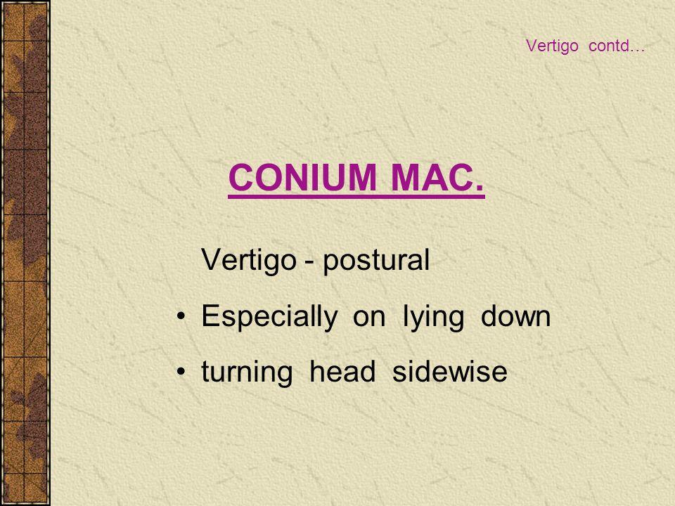 Vertigo contd… CONIUM MAC. Vertigo - postural Especially on lying down turning head sidewise