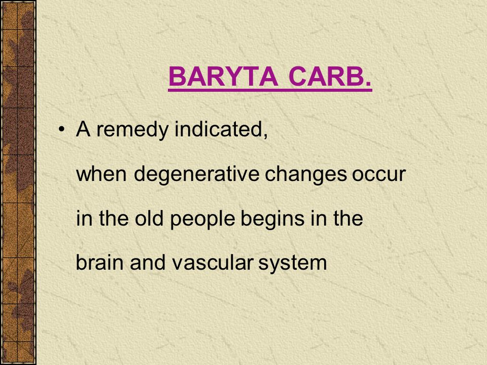 BARYTA CARB. A remedy indicated, when degenerative changes occur in the old people begins in the brain and vascular system