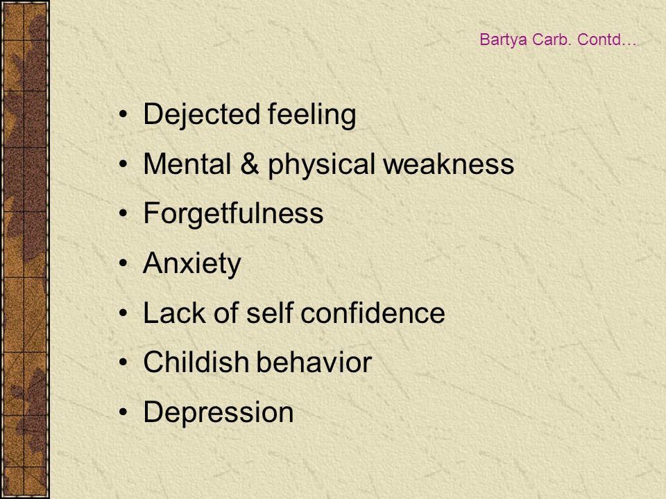 Bartya Carb. Contd… Dejected feeling Mental & physical weakness Forgetfulness Anxiety Lack of self confidence Childish behavior Depression