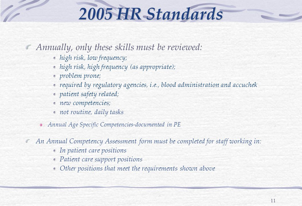 11 2005 HR Standards Annually, only these skills must be reviewed: high risk, low frequency; high risk, high frequency (as appropriate); problem prone; required by regulatory agencies, i.e., blood administration and accuchek patient safety related; new competencies; not routine, daily tasks Annual Age Specific Competencies-documented in PE An Annual Competency Assessment form must be completed for staff working in: In patient care positions Patient care support positions Other positions that meet the requirements shown above