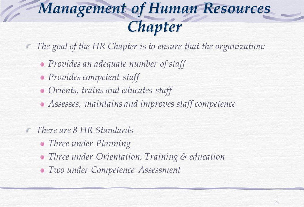 2 The goal of the HR Chapter is to ensure that the organization: Provides an adequate number of staff Provides competent staff Orients, trains and educates staff Assesses, maintains and improves staff competence There are 8 HR Standards Three under Planning Three under Orientation, Training & education Two under Competence Assessment Management of Human Resources Chapter